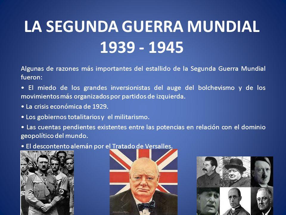 LA SEGUNDA GUERRA MUNDIAL 1939 - 1945 Algunas de razones más importantes del estallido de la Segunda Guerra Mundial fueron: El miedo de los grandes in