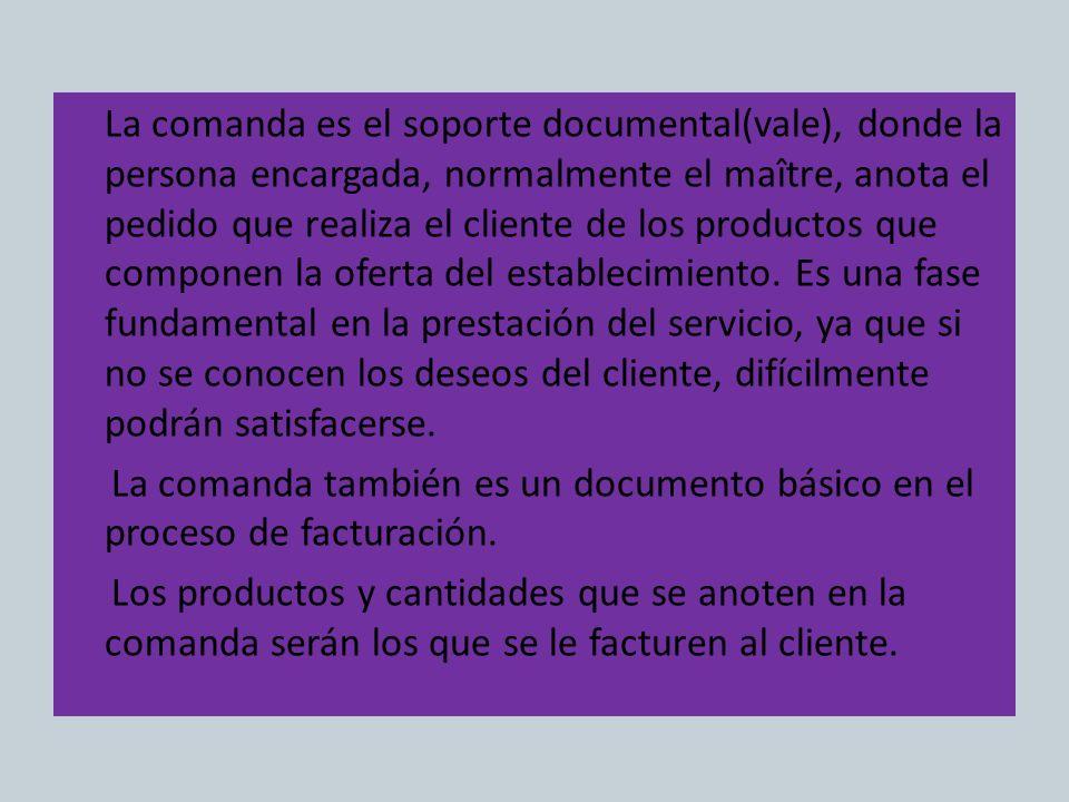La comanda es el soporte documental(vale), donde la persona encargada, normalmente el maître, anota el pedido que realiza el cliente de los productos
