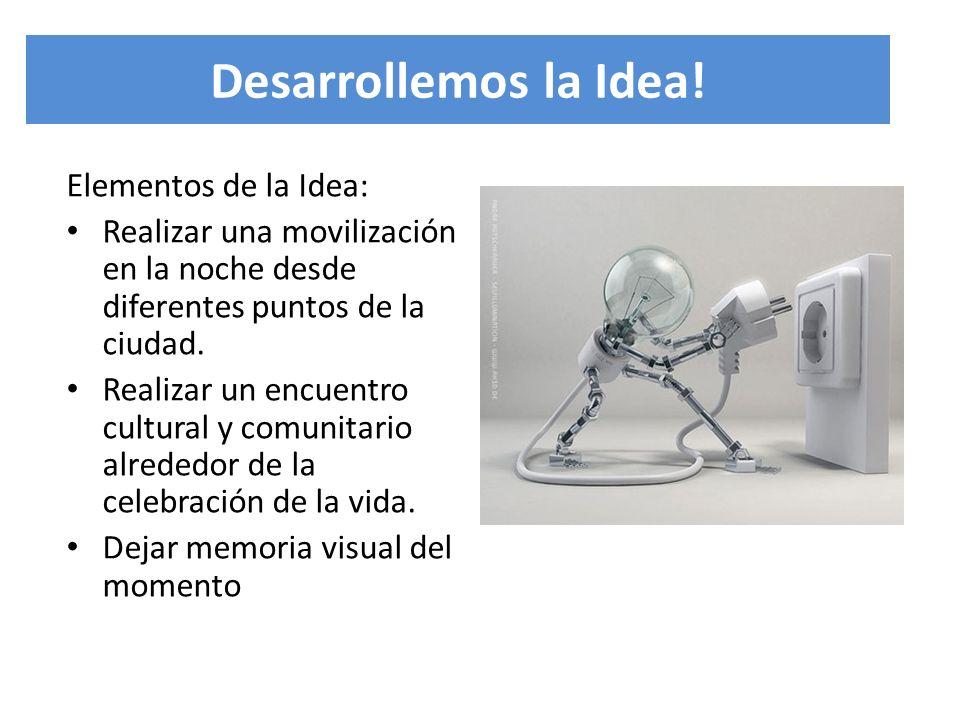 Desarrollemos la Idea! Elementos de la Idea: Realizar una movilización en la noche desde diferentes puntos de la ciudad. Realizar un encuentro cultura