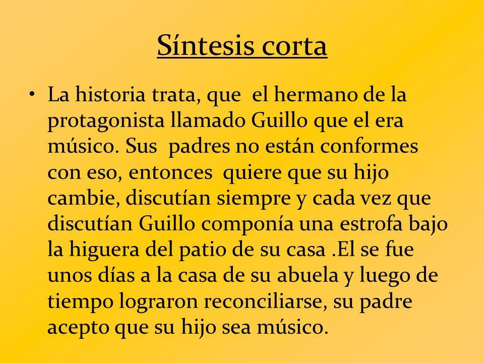 Síntesis corta La historia trata, que el hermano de la protagonista llamado Guillo que el era músico. Sus padres no están conformes con eso, entonces