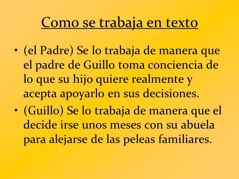 Como se trabaja en texto (el Padre) Se lo trabaja de manera que el padre de Guillo toma conciencia de lo que su hijo quiere realmente y acepta apoyarl