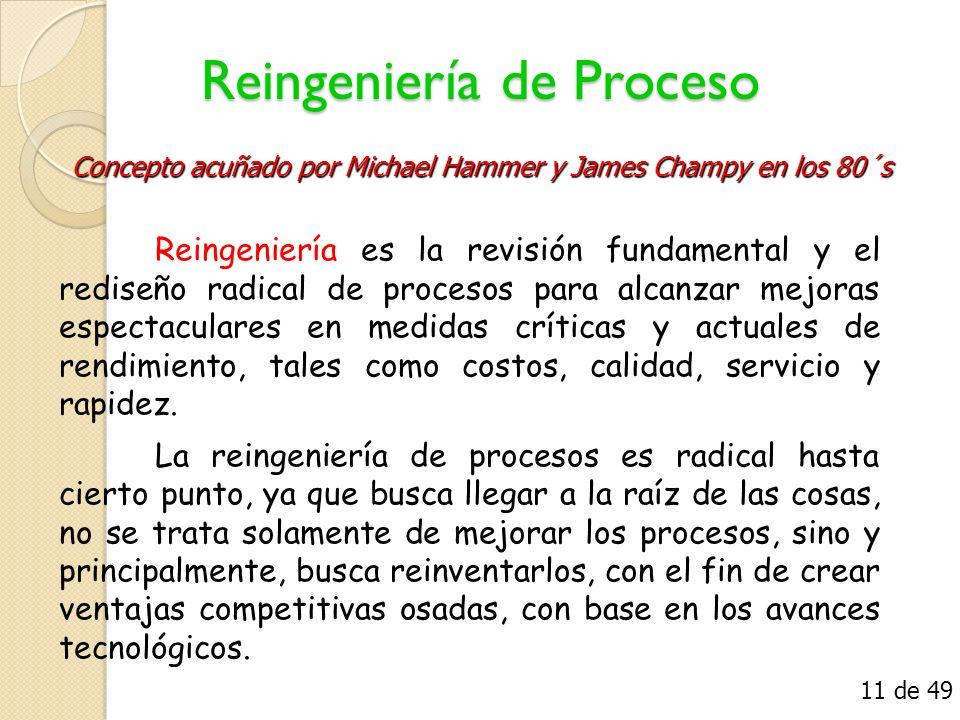 Reingeniería de Proceso Reingeniería es la revisión fundamental y el rediseño radical de procesos para alcanzar mejoras espectaculares en medidas crít