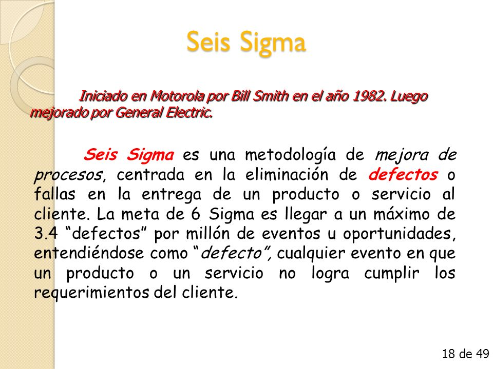 Seis Sigma Seis Sigma es una metodología de mejora de procesos, centrada en la eliminación de defectos o fallas en la entrega de un producto o servici