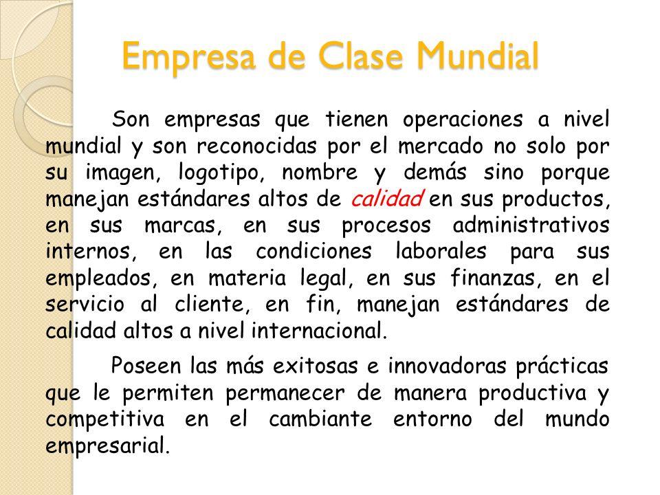Empresa de Clase Mundial Son empresas que tienen operaciones a nivel mundial y son reconocidas por el mercado no solo por su imagen, logotipo, nombre