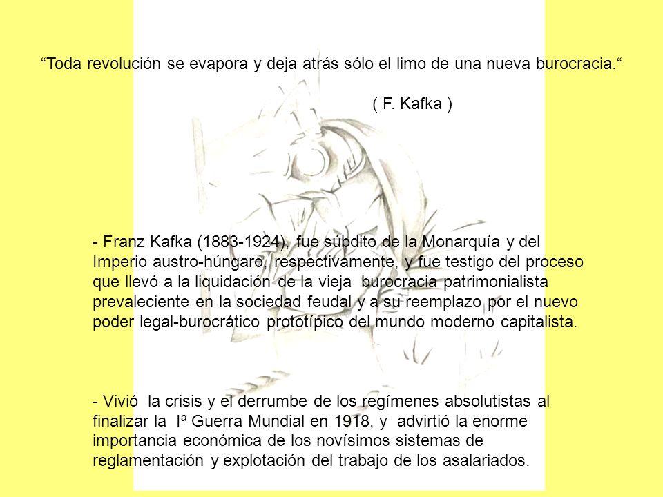 Toda revolución se evapora y deja atrás sólo el limo de una nueva burocracia. ( F. Kafka ) - Franz Kafka (1883-1924), fue súbdito de la Monarquía y de