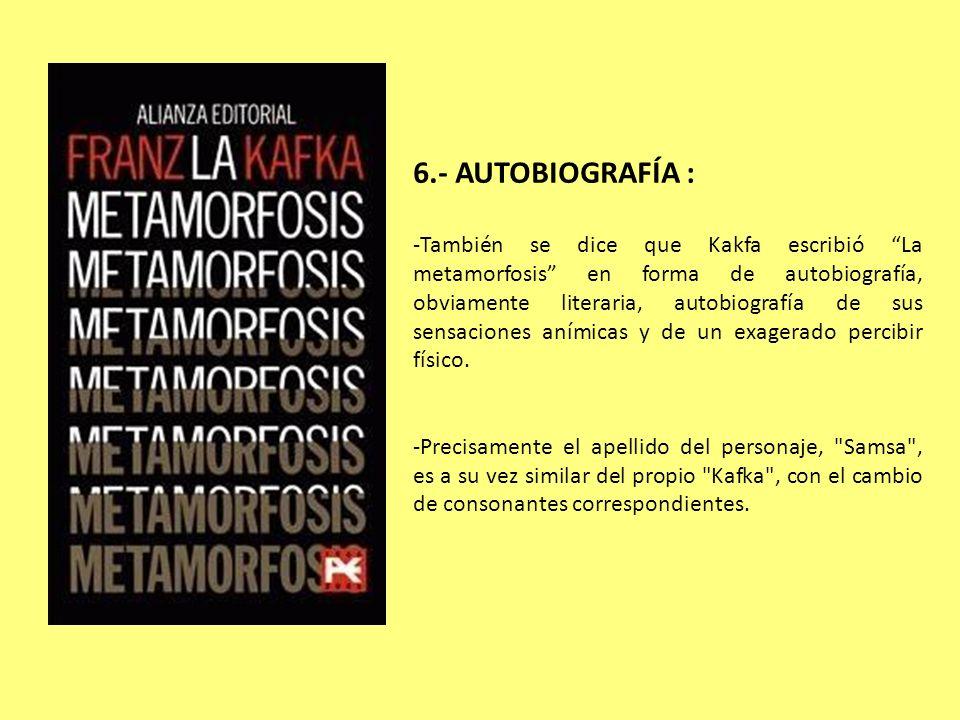 6.- AUTOBIOGRAFÍA : -También se dice que Kakfa escribió La metamorfosis en forma de autobiografía, obviamente literaria, autobiografía de sus sensacio