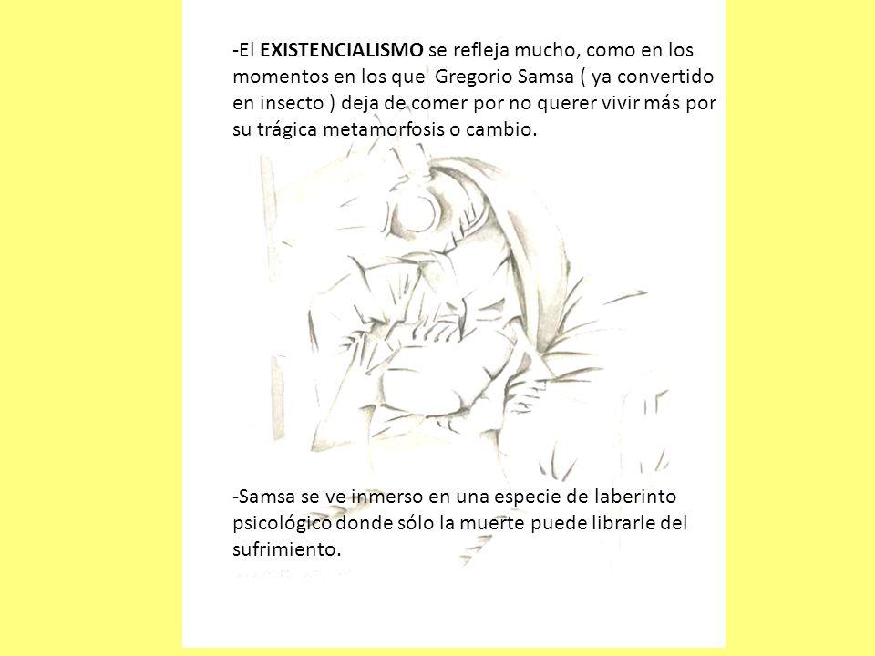 -El EXISTENCIALISMO se refleja mucho, como en los momentos en los que Gregorio Samsa ( ya convertido en insecto ) deja de comer por no querer vivir má