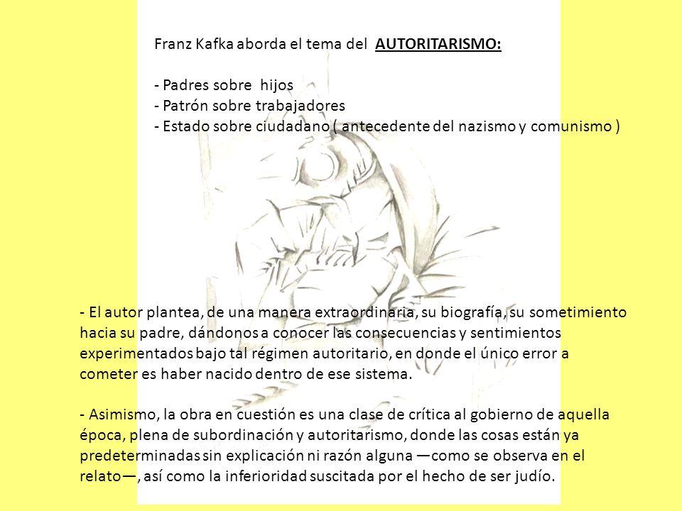Franz Kafka aborda el tema del AUTORITARISMO: - Padres sobre hijos - Patrón sobre trabajadores - Estado sobre ciudadano ( antecedente del nazismo y co