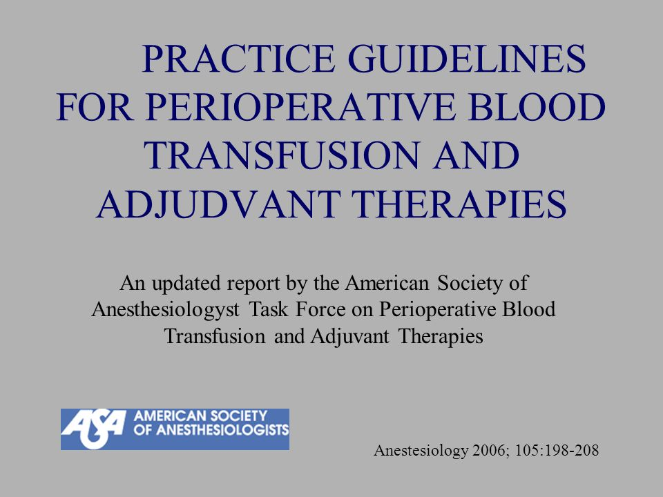 PRACTICE GUIDELINES FOR PERIOPERATIVE BLOOD TRANSFUSION AND ADJUDVANT THERAPIES Anestesiology 2006; 105:198-208 An updated report by the American Soci