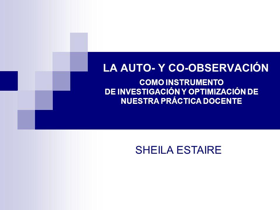 LA AUTO- Y CO-OBSERVACIÓN COMO INSTRUMENTO DE INVESTIGACIÓN Y OPTIMIZACIÓN DE NUESTRA PRÁCTICA DOCENTE SHEILA ESTAIRE