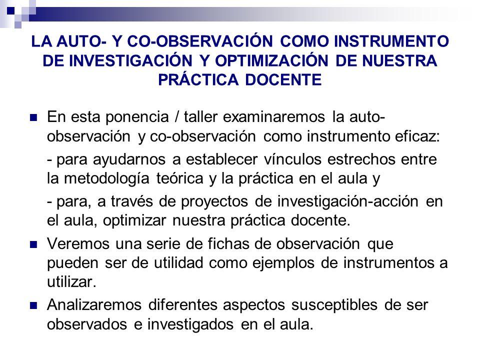 LA AUTO- Y CO-OBSERVACIÓN COMO INSTRUMENTO DE INVESTIGACIÓN Y OPTIMIZACIÓN DE NUESTRA PRÁCTICA DOCENTE En esta ponencia / taller examinaremos la auto-