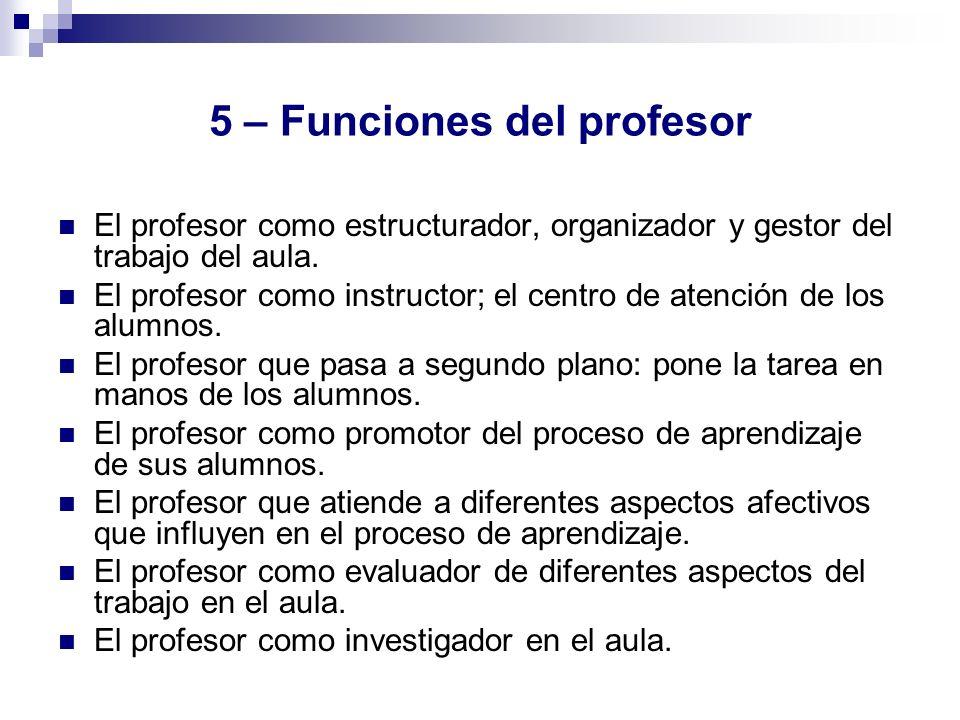 5 – Funciones del profesor El profesor como estructurador, organizador y gestor del trabajo del aula. El profesor como instructor; el centro de atenci