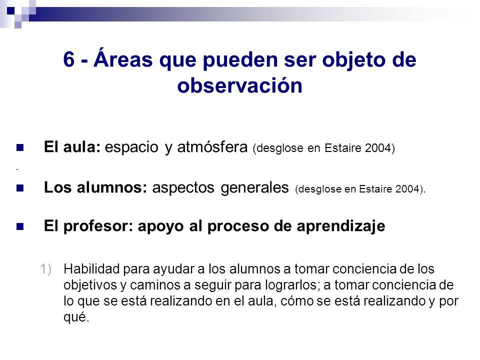 6 - Áreas que pueden ser objeto de observación El aula: espacio y atmósfera (desglose en Estaire 2004). Los alumnos: aspectos generales (desglose en E