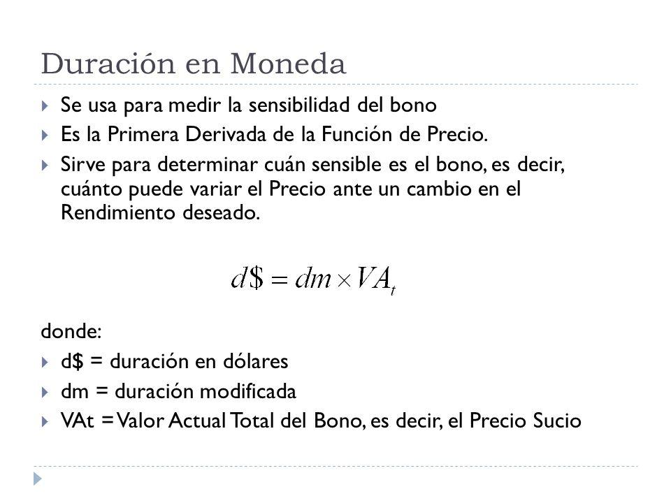 Duración en Moneda Se usa para medir la sensibilidad del bono Es la Primera Derivada de la Función de Precio. Sirve para determinar cuán sensible es e