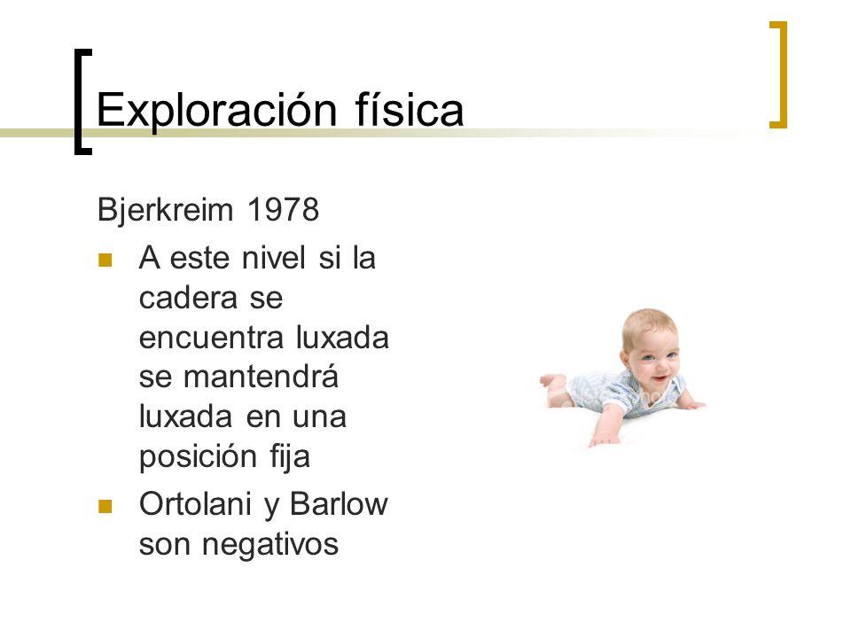 Exploración física Bjerkreim 1978 A este nivel si la cadera se encuentra luxada se mantendrá luxada en una posición fija Ortolani y Barlow son negativ