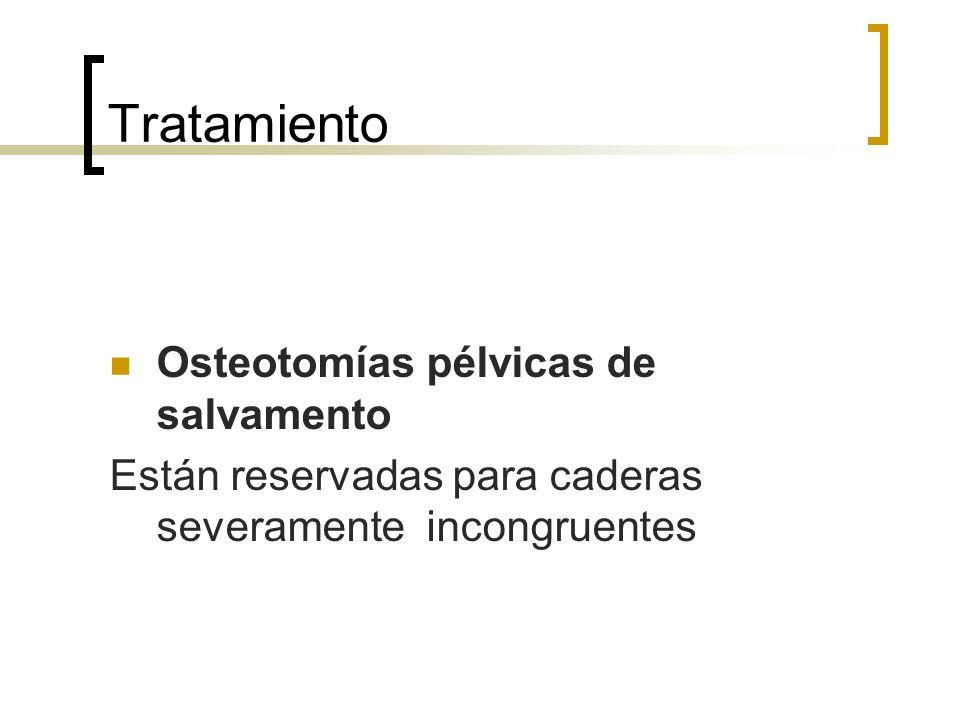 Tratamiento Osteotomías pélvicas de salvamento Están reservadas para caderas severamente incongruentes