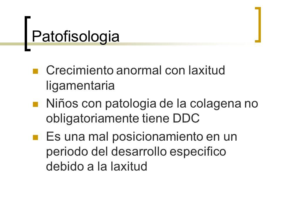 Patofisologia Crecimiento anormal con laxitud ligamentaria Niños con patologia de la colagena no obligatoriamente tiene DDC Es una mal posicionamiento