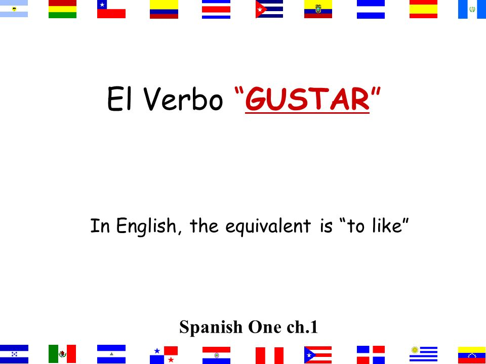 El Verbo GUSTAR In English, the equivalent is to like Spanish One ch.1