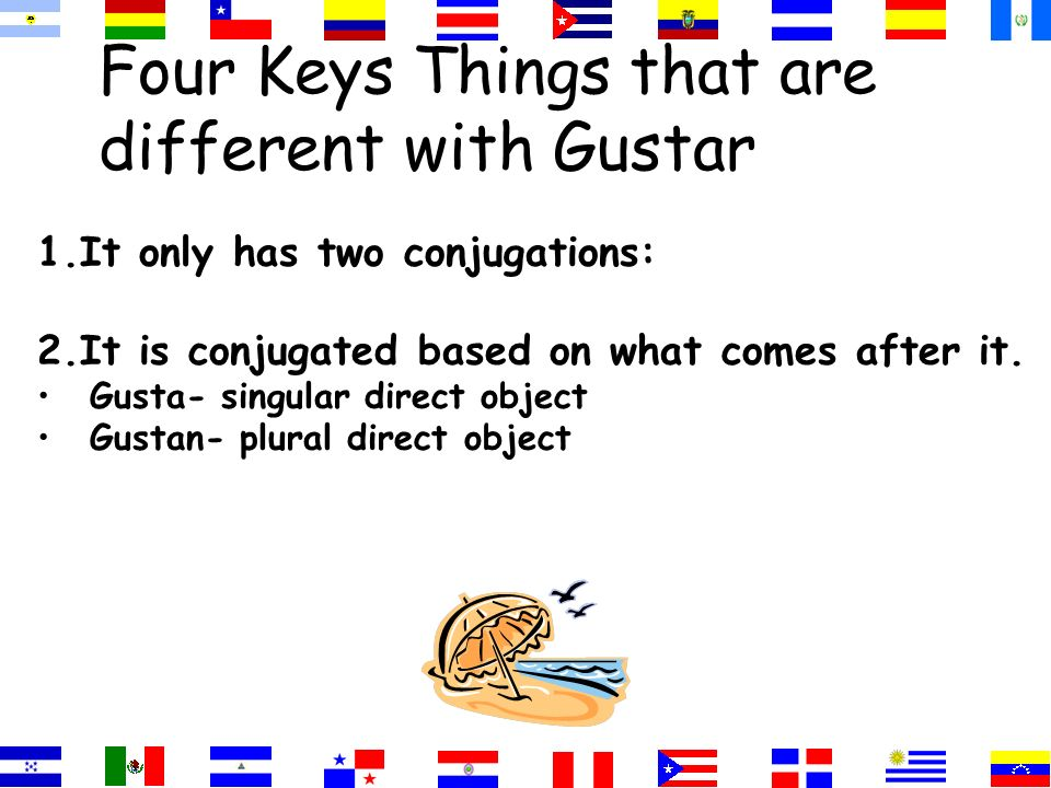 Four Keys Things that are different with Gustar 1. It only has two conjugations: a. gusta b. gustan