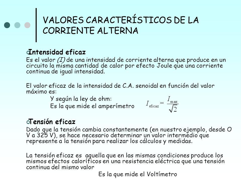 VALORES CARACTERÍSTICOS DE LA CORRIENTE ALTERNA Intensidad eficaz Es el valor (I) de una intensidad de corriente alterna que produce en un circuito la