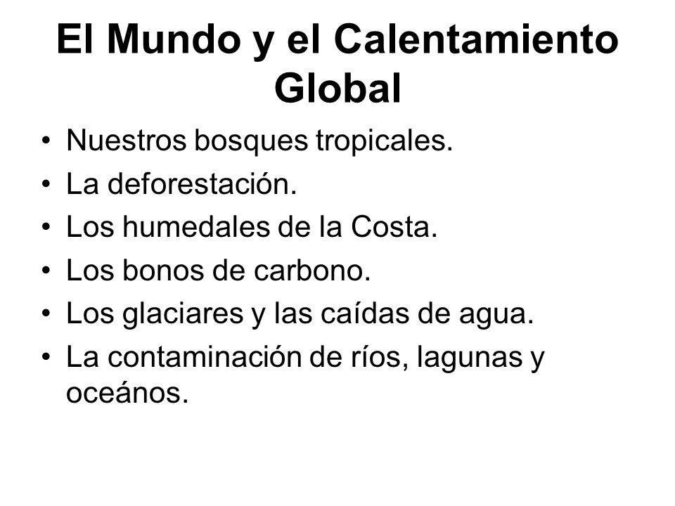 El Mundo y el Calentamiento Global Nuestros bosques tropicales. La deforestación. Los humedales de la Costa. Los bonos de carbono. Los glaciares y las