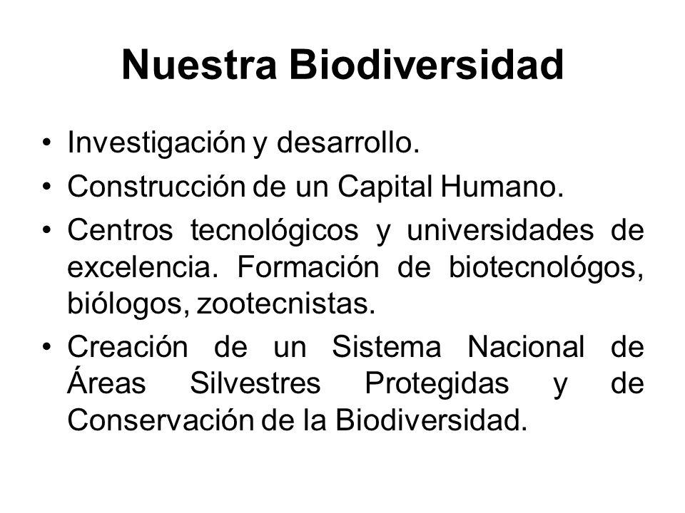 Nuestra Biodiversidad Investigación y desarrollo. Construcción de un Capital Humano. Centros tecnológicos y universidades de excelencia. Formación de