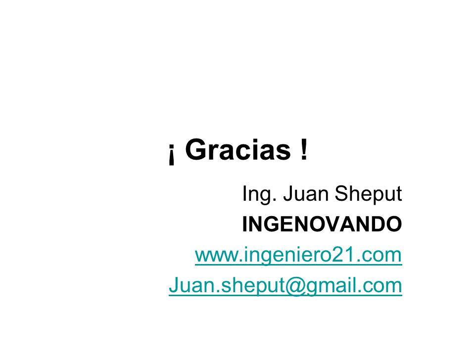 ¡ Gracias ! Ing. Juan Sheput INGENOVANDO www.ingeniero21.com Juan.sheput@gmail.com