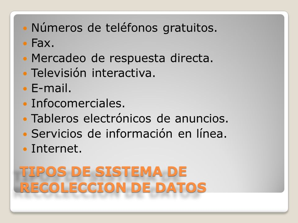 TIPOS DE SISTEMA DE RECOLECCION DE DATOS Números de teléfonos gratuitos. Fax. Mercadeo de respuesta directa. Televisión interactiva. E-mail. Infocomer