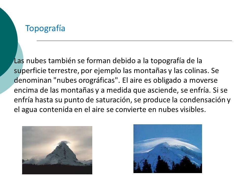 Las nubes también se forman debido a la topografía de la superficie terrestre, por ejemplo las montañas y las colinas. Se denominan
