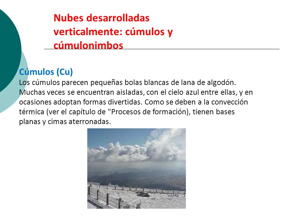 Nubes desarrolladas verticalmente: cúmulos y cúmulonimbos Cúmulos (Cu) Los cúmulos parecen pequeñas bolas blancas de lana de algodón. Muchas veces se