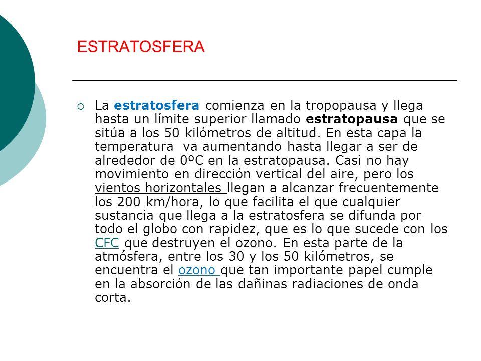 ESTRATOSFERA La estratosfera comienza en la tropopausa y llega hasta un límite superior llamado estratopausa que se sitúa a los 50 kilómetros de altit