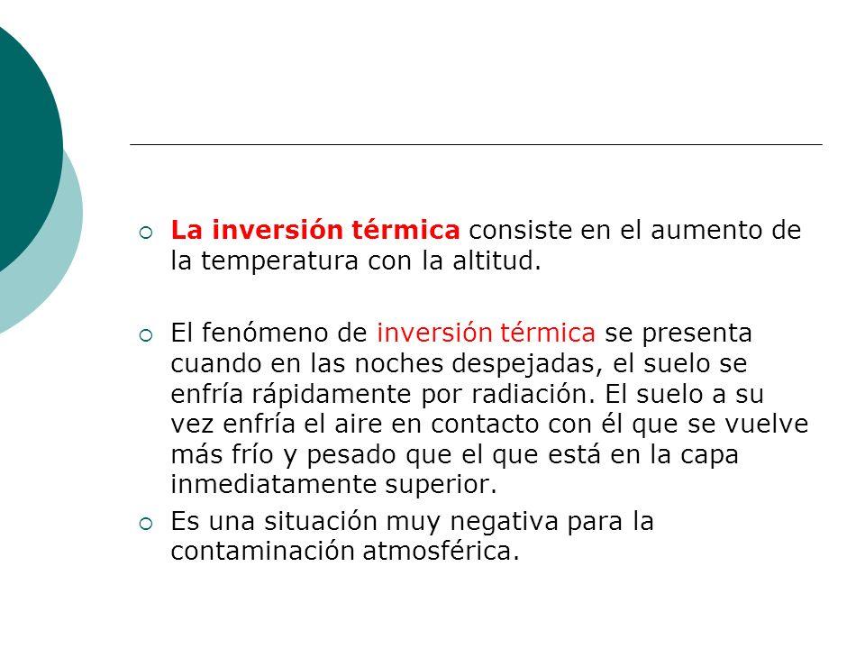 La inversión térmica consiste en el aumento de la temperatura con la altitud. El fenómeno de inversión térmica se presenta cuando en las noches despej