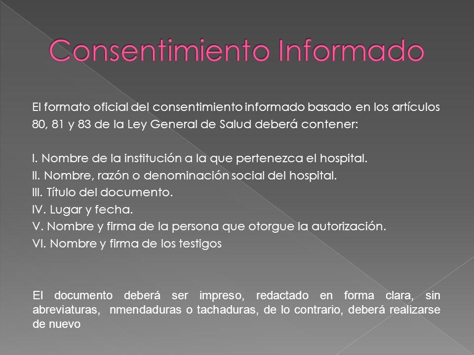 El formato oficial del consentimiento informado basado en los artículos 80, 81 y 83 de la Ley General de Salud deberá contener: I. Nombre de la instit