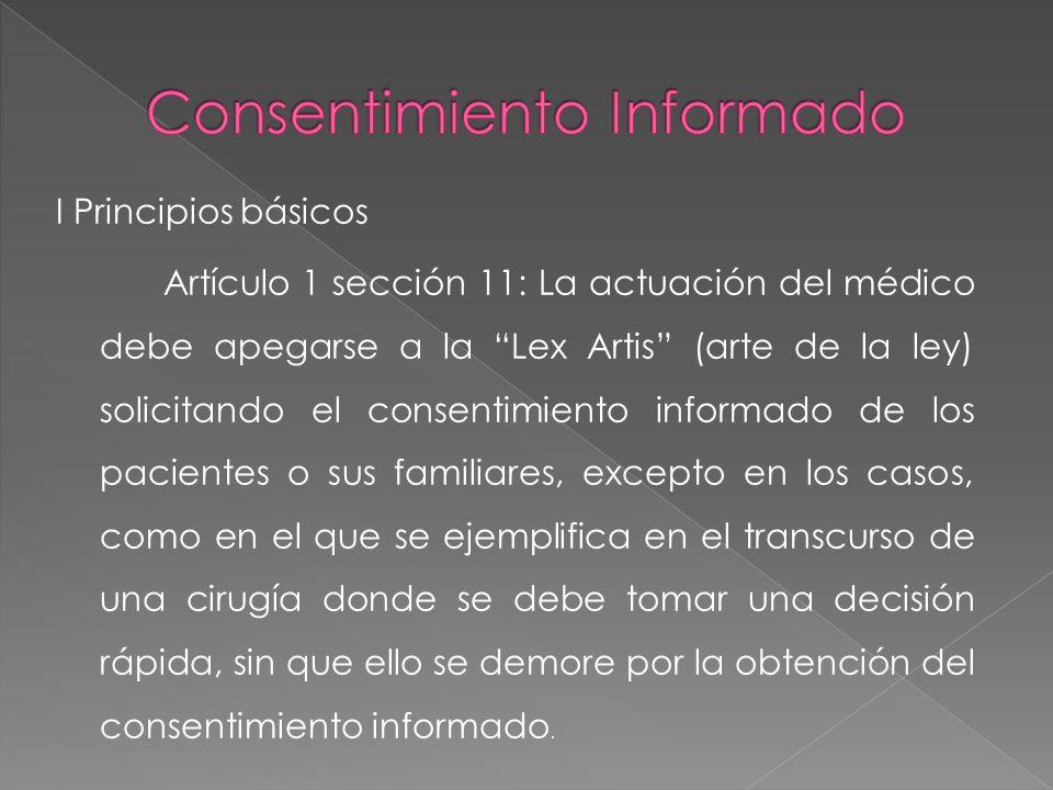 I Principios básicos Artículo 1 sección 11: La actuación del médico debe apegarse a la Lex Artis (arte de la ley) solicitando el consentimiento inform