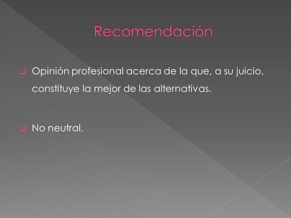Opinión profesional acerca de la que, a su juicio, constituye la mejor de las alternativas. No neutral.