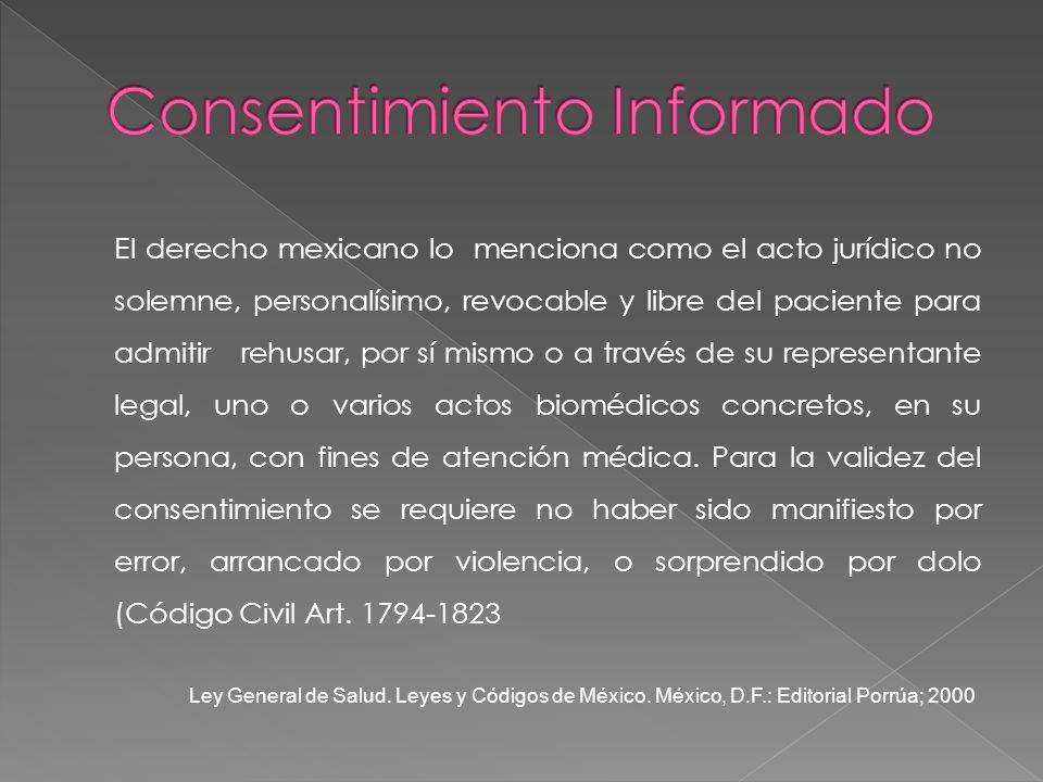 El derecho mexicano lo menciona como el acto jurídico no solemne, personalísimo, revocable y libre del paciente para admitir rehusar, por sí mismo o a