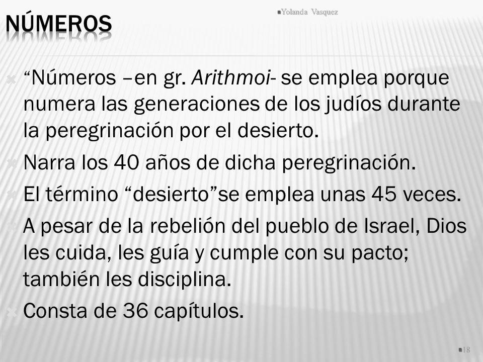 Números –en gr. Arithmoi- se emplea porque numera las generaciones de los judíos durante la peregrinación por el desierto. Narra los 40 años de dicha