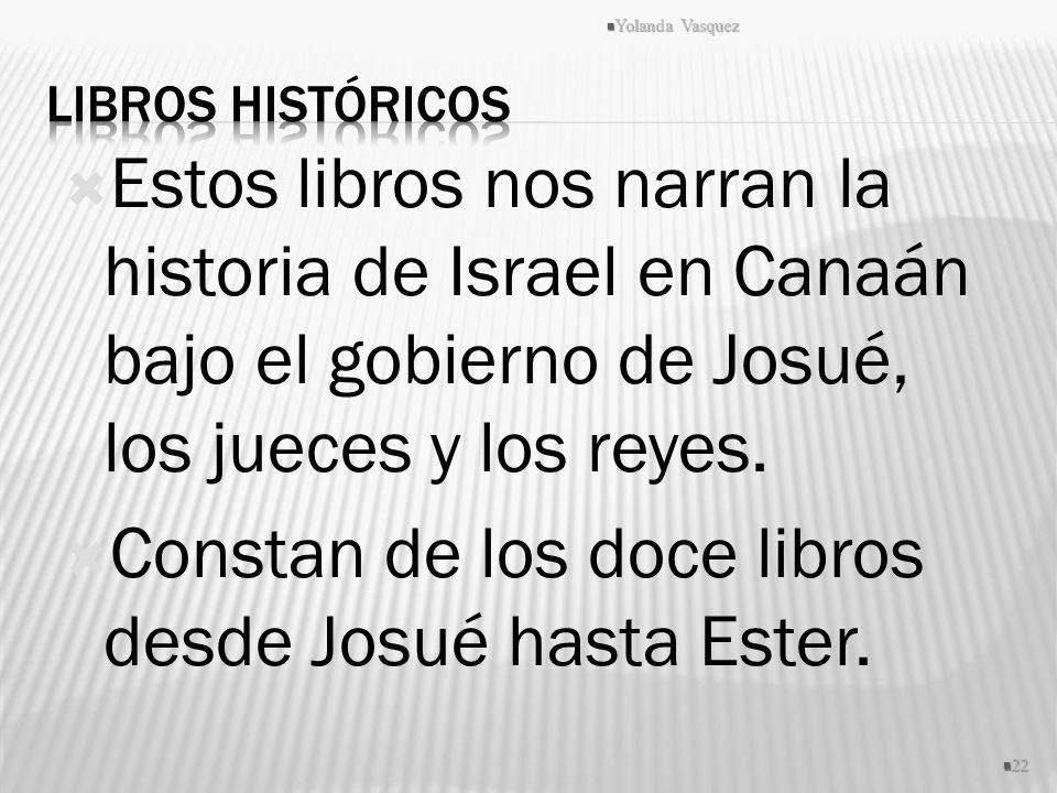 Estos libros nos narran la historia de Israel en Canaán bajo el gobierno de Josué, los jueces y los reyes. Constan de los doce libros desde Josué hast