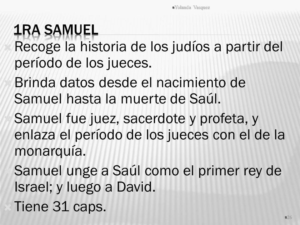 Recoge la historia de los judíos a partir del período de los jueces. Brinda datos desde el nacimiento de Samuel hasta la muerte de Saúl. Samuel fue ju