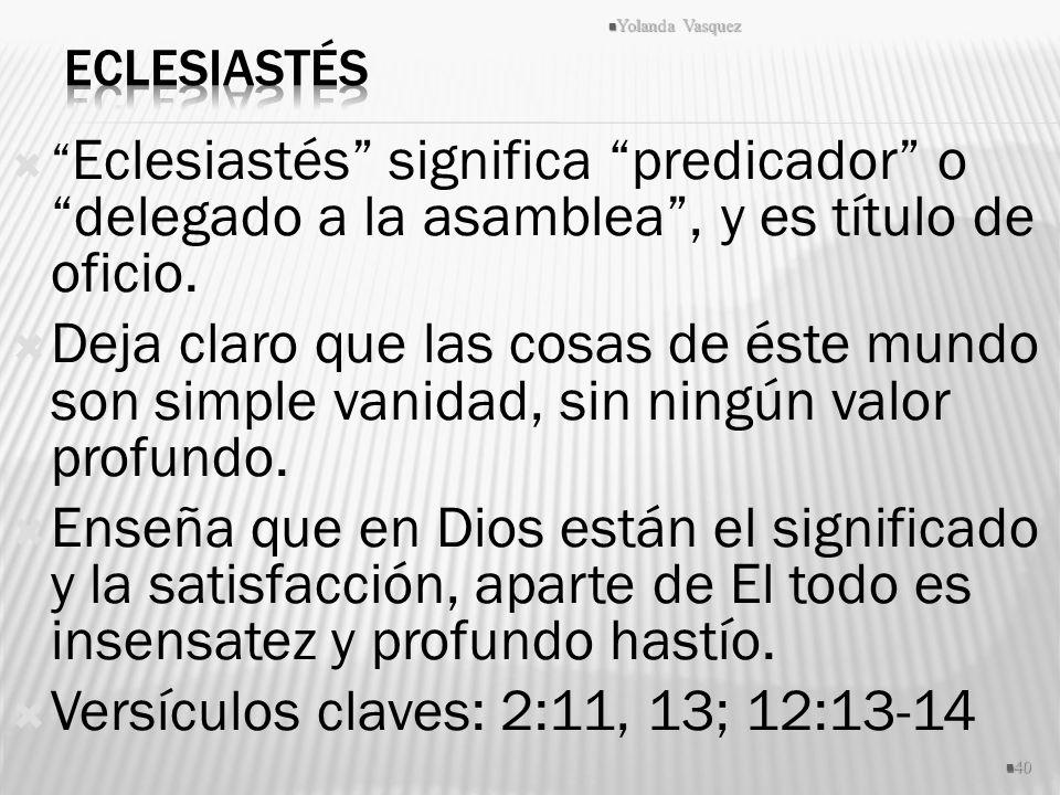 Eclesiastés significa predicador o delegado a la asamblea, y es título de oficio. Deja claro que las cosas de éste mundo son simple vanidad, sin ningú