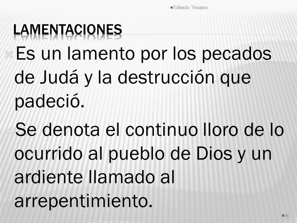 Es un lamento por los pecados de Judá y la destrucción que padeció. Se denota el continuo lloro de lo ocurrido al pueblo de Dios y un ardiente llamado