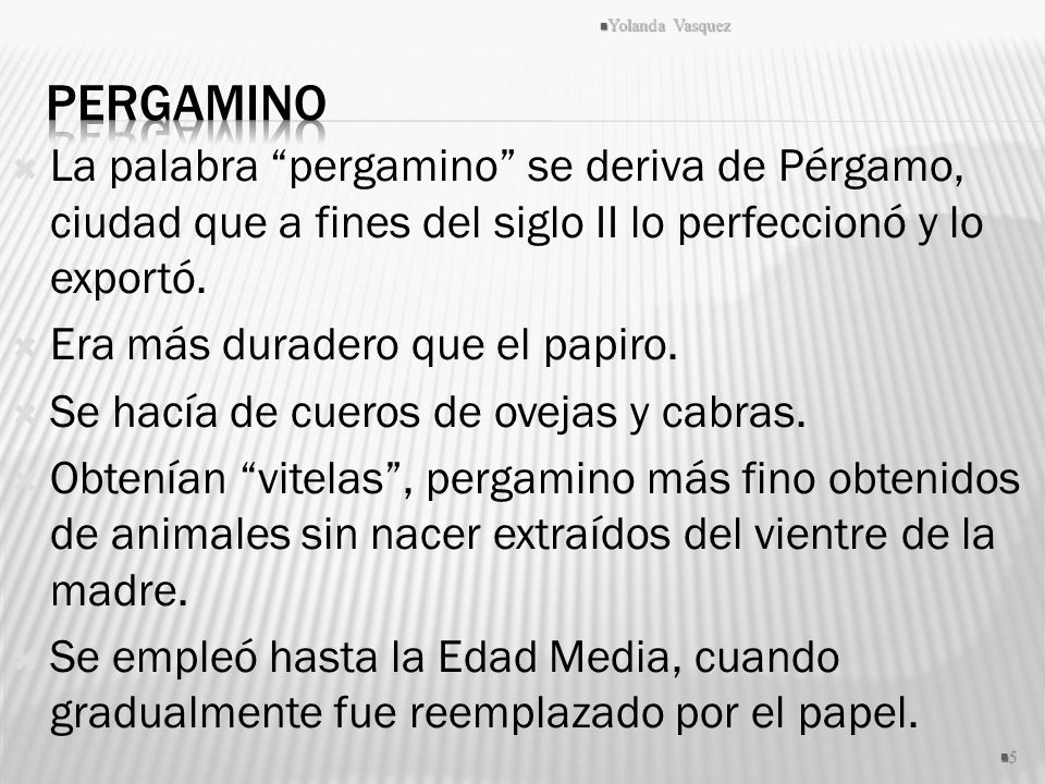 La palabra pergamino se deriva de Pérgamo, ciudad que a fines del siglo II lo perfeccionó y lo exportó. Era más duradero que el papiro. Se hacía de cu