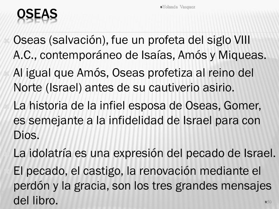 Oseas (salvación), fue un profeta del siglo VIII A.C., contemporáneo de Isaías, Amós y Miqueas. Al igual que Amós, Oseas profetiza al reino del Norte