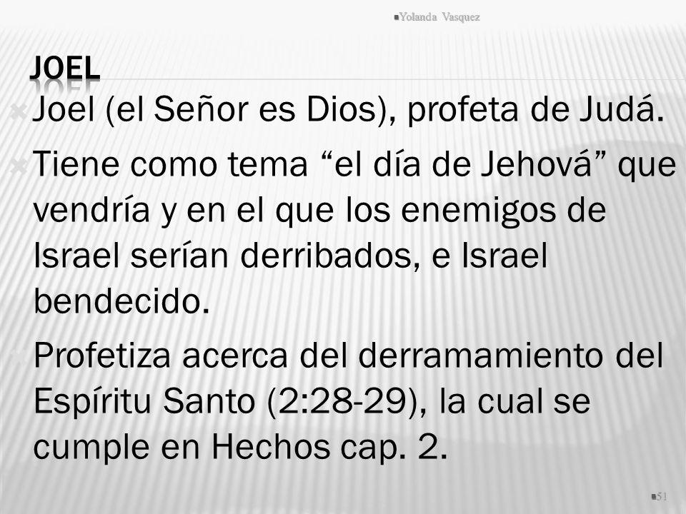 Joel (el Señor es Dios), profeta de Judá. Tiene como tema el día de Jehová que vendría y en el que los enemigos de Israel serían derribados, e Israel