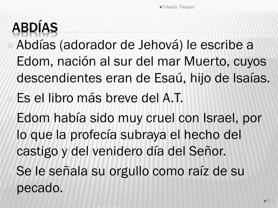 Abdías (adorador de Jehová) le escribe a Edom, nación al sur del mar Muerto, cuyos descendientes eran de Esaú, hijo de Isaías. Es el libro más breve d