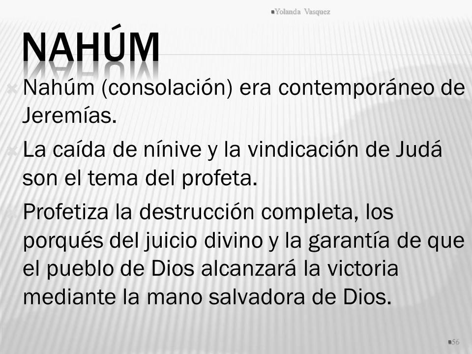 Nahúm (consolación) era contemporáneo de Jeremías. La caída de nínive y la vindicación de Judá son el tema del profeta. Profetiza la destrucción compl