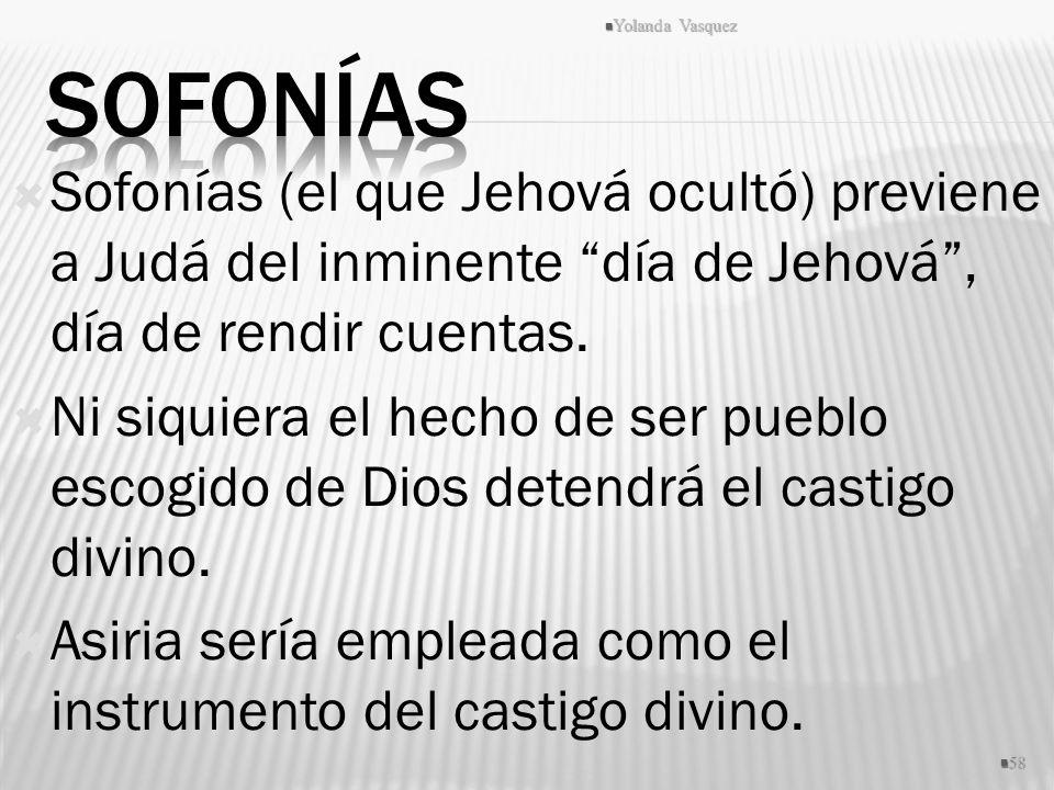 Sofonías (el que Jehová ocultó) previene a Judá del inminente día de Jehová, día de rendir cuentas. Ni siquiera el hecho de ser pueblo escogido de Dio