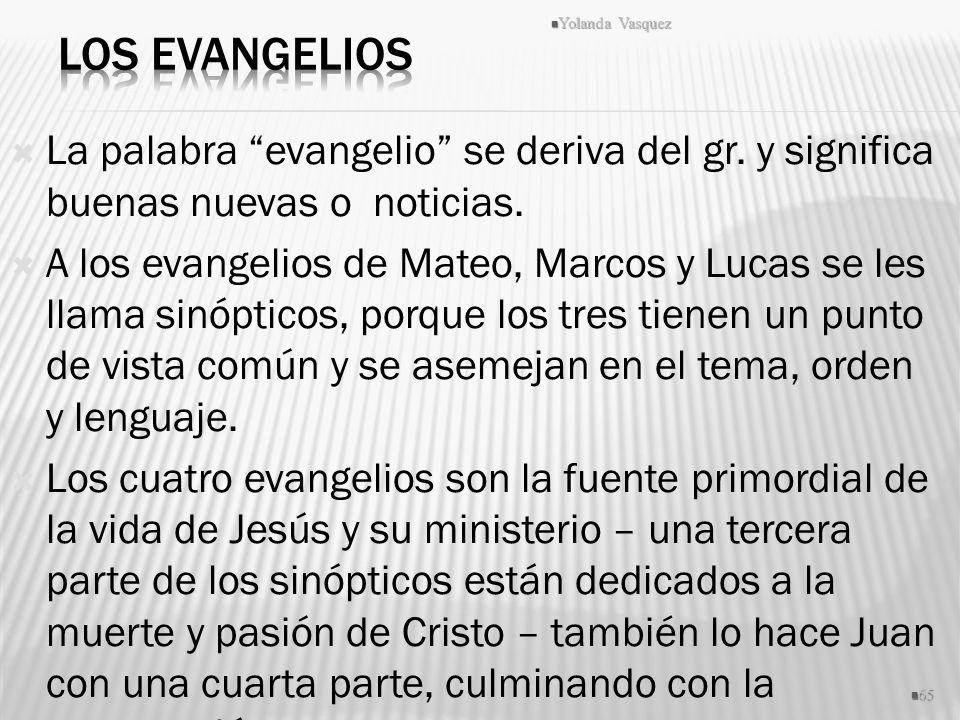 La palabra evangelio se deriva del gr. y significa buenas nuevas o noticias. A los evangelios de Mateo, Marcos y Lucas se les llama sinópticos, porque