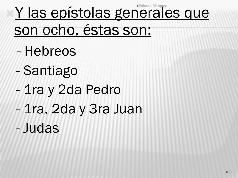 Y las epístolas generales que son ocho, éstas son: - Hebreos - Santiago - 1ra y 2da Pedro - 1ra, 2da y 3ra Juan - Judas 73 Yolanda Vasquez