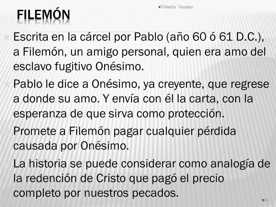 Escrita en la cárcel por Pablo (año 60 ó 61 D.C.), a Filemón, un amigo personal, quien era amo del esclavo fugitivo Onésimo. Pablo le dice a Onésimo,